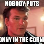 Patrick Swayze Baby In The Corner | NOBODY PUTS DONNY IN THE CORNER | image tagged in patrick swayze baby in the corner | made w/ Imgflip meme maker