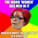 angry feminist | THE WORD 'WOMEN' HAS MEN IN IT WHOEVER WROTE THE DICTIONARY IS A SEXIST PIG | image tagged in angry feminist | made w/ Imgflip meme maker