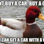 Malicious Advice Mallard Meme | DONT BUY A CAR. BUY A GUN YOU CAN GET A CAR WITH A GUN | image tagged in memes,malicious advice mallard | made w/ Imgflip meme maker
