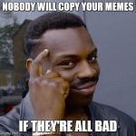Thinking Black Guy | NOBODY WILL COPY YOUR MEMES IF THEY'RE ALL BAD | image tagged in thinking black guy | made w/ Imgflip meme maker