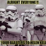 Storm troopers set your blaster! | ALRIGHT EVERYONE !! SET YOUR BLASTERS TO HELEN KELLER! | image tagged in storm troopers set your blaster | made w/ Imgflip meme maker