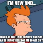 Futurama Fry Meme | I'M NEW AND... I LOOKED AT THE LEARDBOARDS  AND SAY ITS GONNA BE IMPOSSIBLE FOR ME TO GET ON THERE | image tagged in memes,futurama fry | made w/ Imgflip meme maker