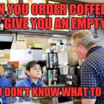 Embarrassed customer | WHEN YOU ORDER COFFEE AND THEY GIVE YOU AN EMPTY CUP AND YOU DON'T KNOW WHAT TO DO NEXT | image tagged in confused mcdonalds cashier | made w/ Imgflip meme maker
