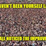 HUGEcrowd | YOU HAVEN'T BEEN YOURSELF LATELY... WE'VE ALL NOTICED THE IMPROVEMENT! | image tagged in hugecrowd | made w/ Imgflip meme maker