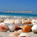 Sea shells | Look for your blessings. They will bring you joy. Create them and treasure them. | image tagged in sea shells | made w/ Imgflip meme maker