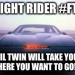 knight rider | KNIGHT RIDER #FTW LIL TWIN WILL TAKE YOU WHERE YOU WANT TO GO!!!!! | image tagged in knight rider | made w/ Imgflip meme maker