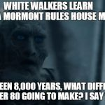 "White Walker Surprise | WHITE WALKERS LEARN       LYANNA MORMONTRULES HOUSE MORMONT ""IT'S BEEN 8,000 YEARS, WHAT DIFFERENCE IS ANOTHER 80 GOING TO MAKE? I SAY WE  