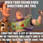 X, X Everywhere Meme | WHEN YOUR FRIEND GIVES DIRECTIONS LIKE THIS. ...THEN YOU TAKE A LEFT AT MCDONALDS AND GO THROUGH TWO LIGHTS AND IF YOU PASS THE BAD TACO BEL | image tagged in memes,x,x everywhere,x x everywhere | made w/ Imgflip meme maker