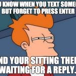Futurama Fry Meme | YOU KNOW WHEN YOU TEXT SOMEONE BUT FORGET TO PRESS ENTER AND YOUR SITTING THERE WAITING FOR A REPLY... | image tagged in memes,futurama fry | made w/ Imgflip meme maker