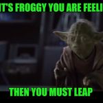 If into...only pain | IF IT'S FROGGY YOU ARE FEELING THEN YOU MUST LEAP | image tagged in if intoonly pain | made w/ Imgflip meme maker