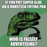 IF YOU PUT SUPER GLUE ON A NONSTICK FRYING PAN WHO IS FALSELY ADVERTISING? | image tagged in memes,philosoraptor | made w/ Imgflip meme maker