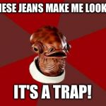 "Admiral Ackbar Relationship Expert Meme | ""DO THESE JEANS MAKE ME LOOK FAT?"" IT'S A TRAP! 