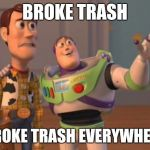 X, X Everywhere Meme | BROKE TRASH BROKE TRASH EVERYWHERE | image tagged in memes,x,x everywhere,x x everywhere | made w/ Imgflip meme maker
