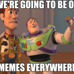 X, X Everywhere Meme | WE'RE GOING TO BE ON MEMES EVERYWHERE | image tagged in memes,x,x everywhere,x x everywhere | made w/ Imgflip meme maker