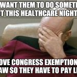Captain Picard Facepalm Meme | YOU WANT THEM TO DO SOMETHING ABOUT THIS HEALTHCARE NIGHTMARE REMOVE CONGRESS EXEMPTIONS TO THE LAW SO THEY HAVE TO PAY LIKE US | image tagged in memes,captain picard facepalm | made w/ Imgflip meme maker
