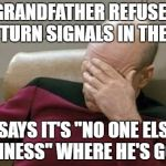 "Captain Picard Facepalm Meme | MY GRANDFATHER REFUSES TO USE TURN SIGNALS IN THE CAR HE SAYS IT'S ""NO ONE ELSE'S BUSINESS"" WHERE HE'S GOING 