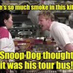 hells kitchen meme | There's so much smoke in this kitchen, Snoop Dog thought it was his tour bus! | image tagged in hells kitchen meme | made w/ Imgflip meme maker