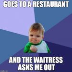 Success Kid Meme | GOES TO A RESTAURANT AND THE WAITRESS ASKS ME OUT | image tagged in memes,success kid | made w/ Imgflip meme maker