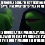 kermit me to me | ME: I'M SERIOUSLY DONE. I'M NOT TEXTING HIM FOR AT LEAST 3 DAYS. IF HE WANTED TO TALK TO ME HE WOULD! ALSO ME: (2 HOURS LATER) WE REALLY ARE | image tagged in kermit me to me | made w/ Imgflip meme maker