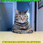 Take A Seat Cat Meme | NOT SURE IF YOU THINK IT'S OPPOSITE DAY BUT.. MY FOOD BOWL IS EMPTY AND MY LITTER BOX IS FULL | image tagged in memes,take a seat cat | made w/ Imgflip meme maker
