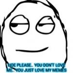 Smirk Rage Face Meme | HOE PLEASE.. YOU DON'T LOVE ME.. YOU JUST LOVE MY MEMES | image tagged in memes,smirk rage face | made w/ Imgflip meme maker