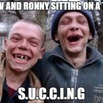 Ugly Twins Meme | CORV AND RONNY SITTING ON A TREE S.U.C.C.I.N.G | image tagged in memes,ugly twins | made w/ Imgflip meme maker