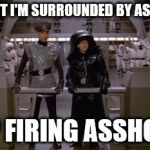 Spaceballs Assholes | I KNEW IT I'M SURROUNDED BY ASSHOLES! KEEP FIRING ASSHOLES! | image tagged in spaceballs assholes | made w/ Imgflip meme maker