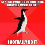 Socially Awesome Penguin Meme | SAY THAT I WHAT TO DO SOMETHING AND WHEN I WANT TO DO IT I ACTUALLY DO IT | image tagged in memes,socially awesome penguin,AdviceAnimals | made w/ Imgflip meme maker