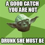 Advice Yoda Meme | A GOOD CATCH YOU ARE NOT DRUNK SHE MUST BE | image tagged in memes,advice yoda | made w/ Imgflip meme maker