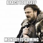 Brace Yourselves X is Coming Meme | BRACE YOURSELF MONDAY IS COMING | image tagged in memes,brace yourselves x is coming | made w/ Imgflip meme maker