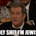 Confused Mel Gibson Meme | HOLY SHIT I'M JEWISH | image tagged in memes,confused mel gibson | made w/ Imgflip meme maker