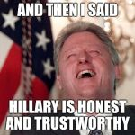bill clinton laughing economy fix czar adviser Hillary neolibera | AND THEN I SAID HILLARY IS HONEST AND TRUSTWORTHY | image tagged in bill clinton laughing economy fix czar adviser hillary neolibera | made w/ Imgflip meme maker