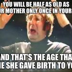 Mind Blown | YOU WILL BE HALF AS OLD AS YOUR MOTHER ONLY ONCE IN YOUR LIFE AND THAT'S THE AGE THAT SHE SHE GAVE BIRTH TO YOU | image tagged in mind blown | made w/ Imgflip meme maker