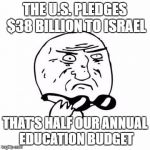 Straight from our tax-payer wallets | THE U.S. PLEDGES $38 BILLION TO ISRAEL THAT'S HALF OUR ANNUAL EDUCATION BUDGET | image tagged in israel,budget cuts,surprise,education | made w/ Imgflip meme maker