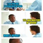 "Interview about unicorns | I SEE YOU ARE SPECIALIZED IN PUNS YES, AND MASTERS IN ""UPDOG"" WHAT'S UPDOG? 