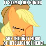 It definitely seems like it! | IT SEEMS LIKE PONIES ARE THE ONLY FORM OF INTELLIGENCE HERE! | image tagged in aj face hoof,memes,ponies,intelligence | made w/ Imgflip meme maker