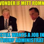He may still get one... :) | I WONDER IF MITT ROMNEY STILL WANTS A JOB IN THE TRUMP ADMINISTRATION? | image tagged in trump,memes,mitt romney,politics | made w/ Imgflip meme maker