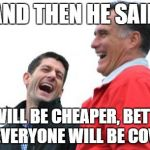 Romney And Ryan Meme | AND THEN HE SAID IT WILL BE CHEAPER, BETTER AND EVERYONE WILL BE COVERED | image tagged in memes,romney and ryan | made w/ Imgflip meme maker