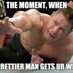 john cena | THE MOMENT, WHEN A PRETTIER MAN GETS UR WIFE. | image tagged in john cena | made w/ Imgflip meme maker