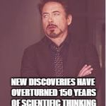 tony stark | NEW DISCOVERIES HAVE OVERTURNED 150 YEARS OF SCIENTIFIC THINKING | image tagged in tony stark | made w/ Imgflip meme maker