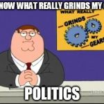 You know what really grinds my gears? | YOU KNOW WHAT REALLY GRINDS MY GEARS POLITICS | image tagged in you know what really grinds my gears,politics,anti-politics,political,anti-political | made w/ Imgflip meme maker