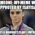 I'm not Impressed | SOMEONE: MY MEME WAS UPPVOTED BY ISAYISAY MCKAYLA MARONEY IS NOT IMPRESSED | image tagged in memes,mckayla maroney not impressed | made w/ Imgflip meme maker