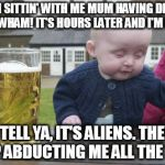 What must they think? | SO I'M SITTIN' WITH ME MUM HAVING DINNER, THEN WHAM! IT'S HOURS LATER AND I'M IN BED I TELL YA, IT'S ALIENS. THEY KEEP ABDUCTING ME ALL THE  | image tagged in memes,drunk baby,boobs,aliens,abduction,mystery | made w/ Imgflip meme maker