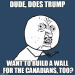 Y U No Meme | DUDE, DOES TRUMP WANT TO BUILD A WALL FOR THE CANADIANS, TOO? | image tagged in memes,y u no | made w/ Imgflip meme maker