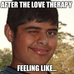 Socially Awkward Indian Kid | AFTER THE LOVE THERAPY FEELING LIKE... | image tagged in socially awkward indian kid | made w/ Imgflip meme maker