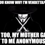 How About you, do you know?  | DO YOU KNOW WHY I'M VENDETTA? NO? ME TOO, MY MOTHER GAVE IT TO ME ANONYMOUSLY | image tagged in memes,v for vendetta | made w/ Imgflip meme maker
