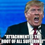 "angry trump | ""ATTACHMENT IS THE ROOT OF ALL SUFFERING!"" 