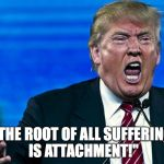 "angry trump | ""THE ROOT OF ALL SUFFERING IS ATTACHMENT!"" 