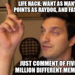 Life: hacked! | LIFE HACK: WANT AS MANY POINTS AS RAYDOG, AND FAST? JUST COMMENT OF FIVE MILLION DIFFERENT MEMES! | image tagged in drunkidea,memes,life hack,raydog,imgflip | made w/ Imgflip meme maker