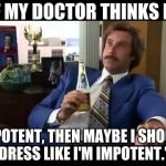 "Well That Escalated Quickly Meme | ""IF MY DOCTOR THINKS I'M IMPOTENT, THEN MAYBE I SHOULD DRESS LIKE I'M IMPOTENT."" 